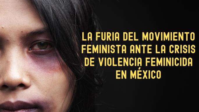 La indignación social y la furia del movimiento feminista ante la crisis de violencia feminicida en México